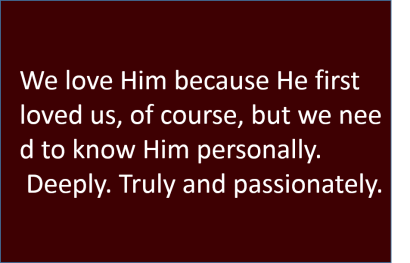 We love Him because He first loved us, of course, but we need to know Him personally. Deeply. Truly and passionately.