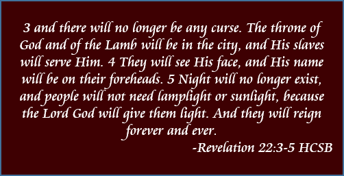 and there will no longer be any curse. The throne of God and of the Lamb will be in the city, and His slaves will serve Him. They will see His face, and His name will be on their foreheads. Night will no longer exist, and people will not need lamplight or sunlight, because the Lord God will give them light. And they will reign forever and ever. - Revelation 22:3-5, HCSB