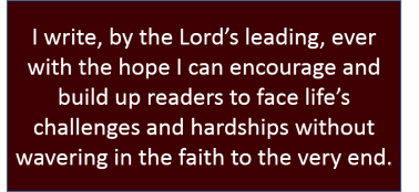 I write, by the Lord's leading, ever with the hope I can encourage and build up readers to face life's challenges and hardships without wavering in the faith to the very end.