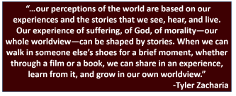 """…our perceptions of the world are based on our experiences and the stories that we see, hear, and live. Our experience of suffering, of God, of morality—our whole worldview—can be shaped by stories. When we can walk in someone else's shoes for a brief moment, whether through a film or a book, we can share in an experience, learn from it, and grow in our own worldview.""-Tyler Zacharia"